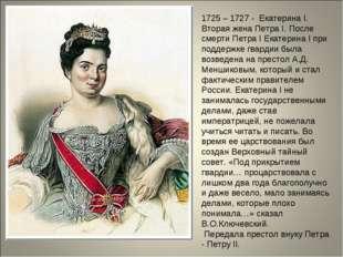 1725 – 1727 - Екатерина I. Вторая жена Петра I. После смерти Петра I Екатерин