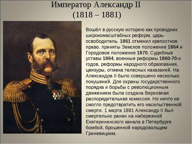 Император Александр II (1818 – 1881) Вошёл в русскую историю как проводник ши...