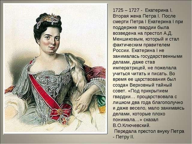1725 – 1727 - Екатерина I. Вторая жена Петра I. После смерти Петра I Екатерин...
