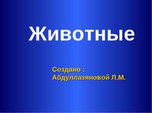 Животные Создано : Абдуллазяновой Л.М.