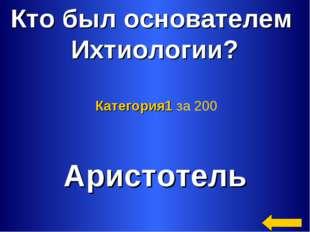 Кто был основателем Ихтиологии? Аристотель Категория1 за 200