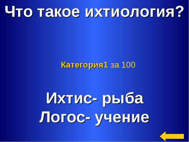 Что такое ихтиология? Ихтис- рыба Логос- учение Категория1 за 100