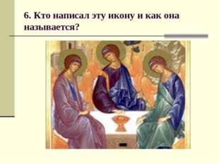 6. Кто написал эту икону и как она называется?