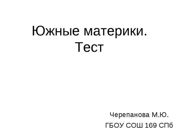 Южные материки. Тест Черепанова М.Ю. ГБОУ СОШ 169 СПб