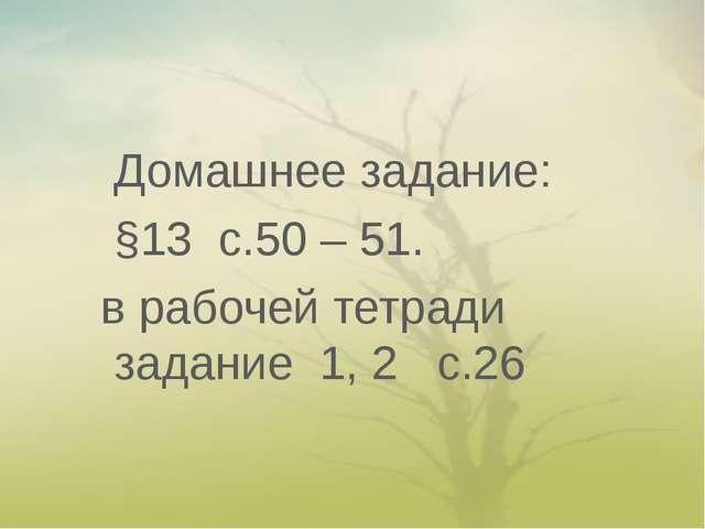 Домашнее задание: §13 с.50 – 51. в рабочей тетради задание 1, 2 с.26