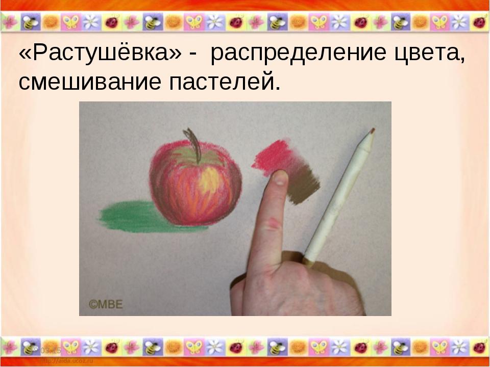 * * «Растушёвка» - распределение цвета, смешивание пастелей.