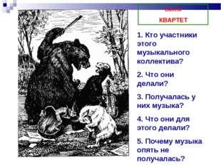 Басня КВАРТЕТ 1. Кто участники этого музыкального коллектива? 2. Что они дела