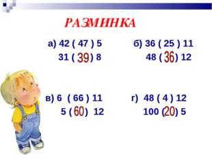 РАЗМИНКА а) 42 ( 47 ) 5 б) 36 ( 25 ) 11 31 ( ) 8 48 ( ) 12 в) 6 ( 66 ) 11 г)