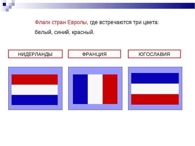НИДЕРЛАНДЫ ФРАНЦИЯ ЮГОСЛАВИЯ Флаги стран Европы, где встречаются три цвета: б...