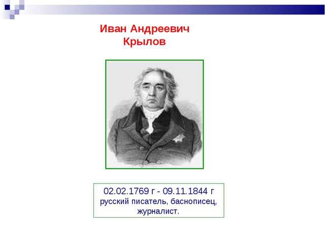Иван Андреевич Крылов 02.02.1769 г - 09.11.1844 г русский писатель, баснописе...