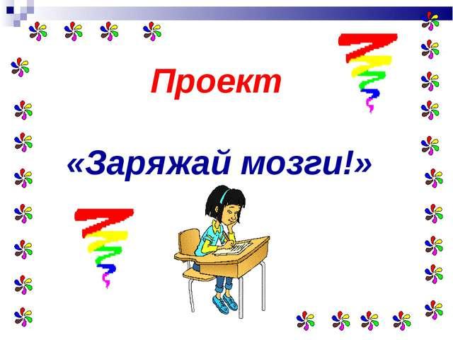 Проект «Заряжай мозги!»