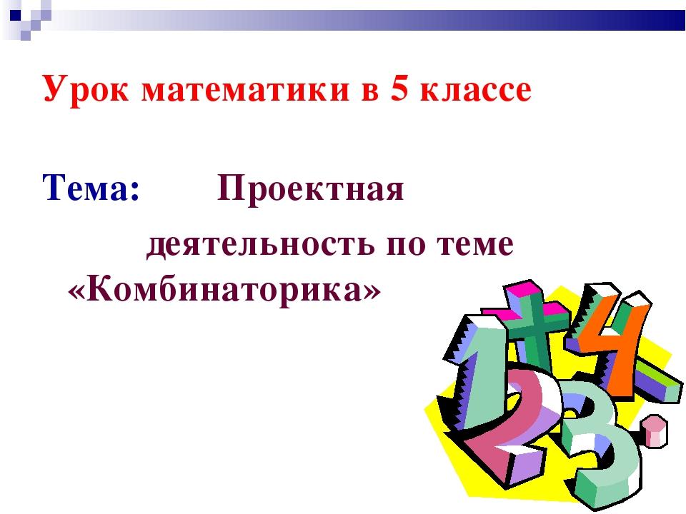 Урок математики в 5 классе Тема: Проектная деятельность по теме «Комбинаторика»