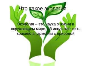 Что такое экология? Экология – это наука о жизни в окружающем мире, об искусс
