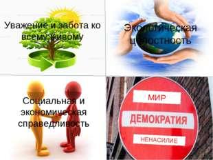 Уважение и забота ко всему живому Экологическая целостность Социальная и экон