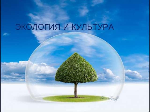 ТЕМА: «Экология и культура – будущее России» ЭКОЛОГИЯ И КУЛЬТУРА