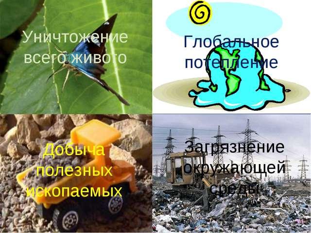Уничтожение всего живого Глобальное потепление Добыча полезных ископаемых Заг...