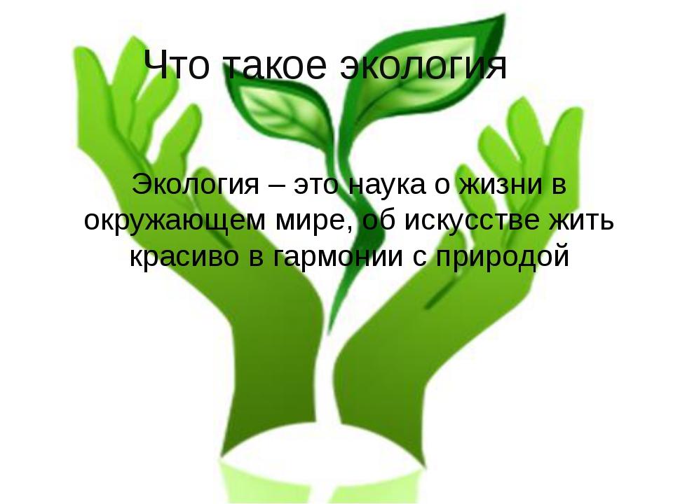 Что такое экология? Экология – это наука о жизни в окружающем мире, об искусс...