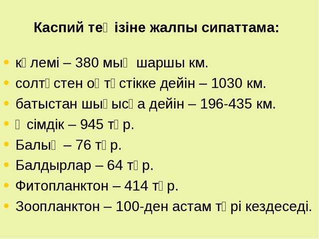 Каспий теңізіне жалпы сипаттама: көлемі – 380 мың шаршы км. солтүстен оңтүсті...