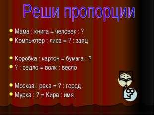 Мама : книга = человек : ? Компьютер : лиса = ? : заяц Коробка : картон = бум