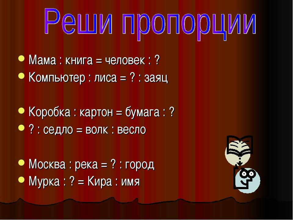 Мама : книга = человек : ? Компьютер : лиса = ? : заяц Коробка : картон = бум...