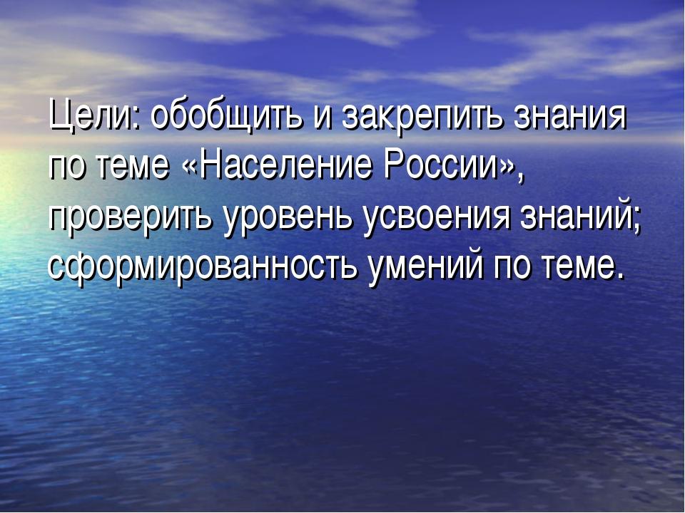 Цели: обобщить и закрепить знания по теме «Население России», проверить урове...