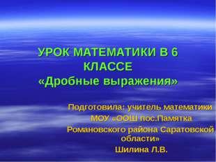 УРОК МАТЕМАТИКИ В 6 КЛАССЕ «Дробные выражения» Подготовила: учитель математик