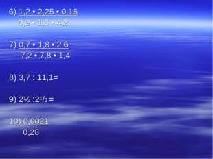 6) 1,2 • 2,25 • 0,15 0,9 • 1,5 • 4,2 7) 0,7 • 1,8 • 2,6 7,2 • 7,8 • 1,4 8) 3,