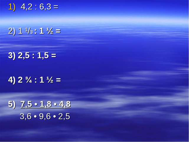4,2 : 6,3 = 2) 1 ¹/3 : 1 ½ = 3) 2,5 : 1,5 = 4) 2 ¾ : 1 ½ = 5) 7,5 • 1,8 • 4,8...