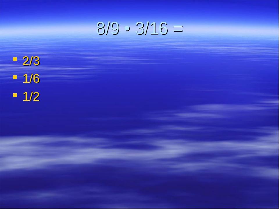 8/9 • 3/16 = 2/3 1/6 1/2