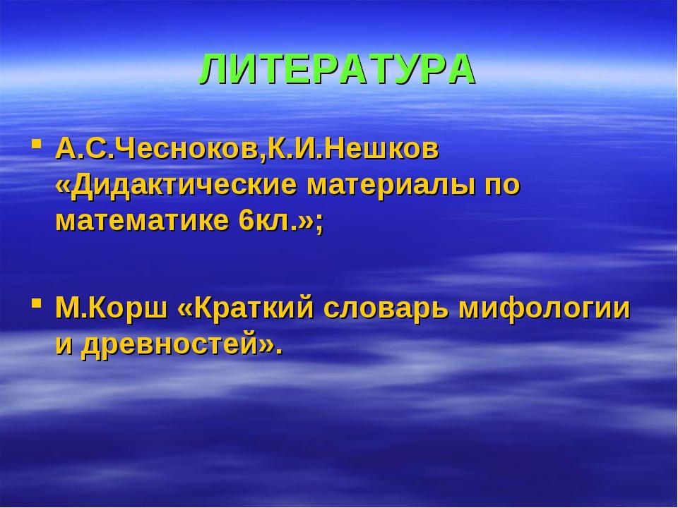 ЛИТЕРАТУРА А.С.Чесноков,К.И.Нешков «Дидактические материалы по математике 6кл...