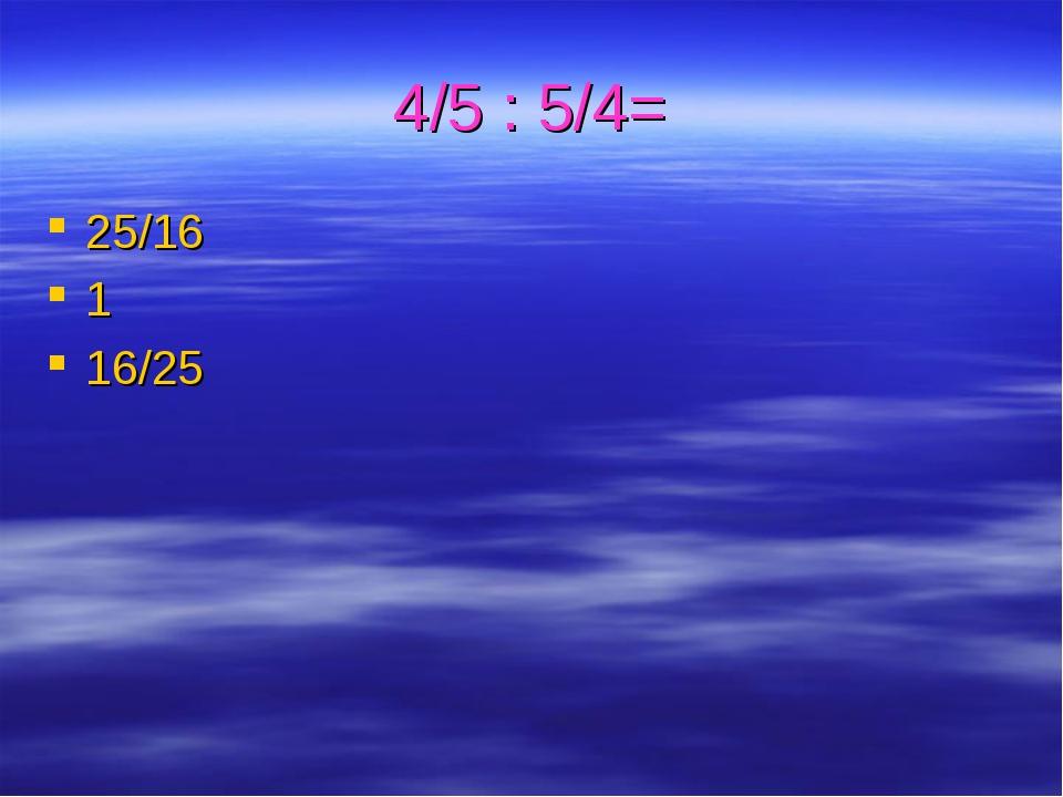 4/5 : 5/4= 25/16 1 16/25