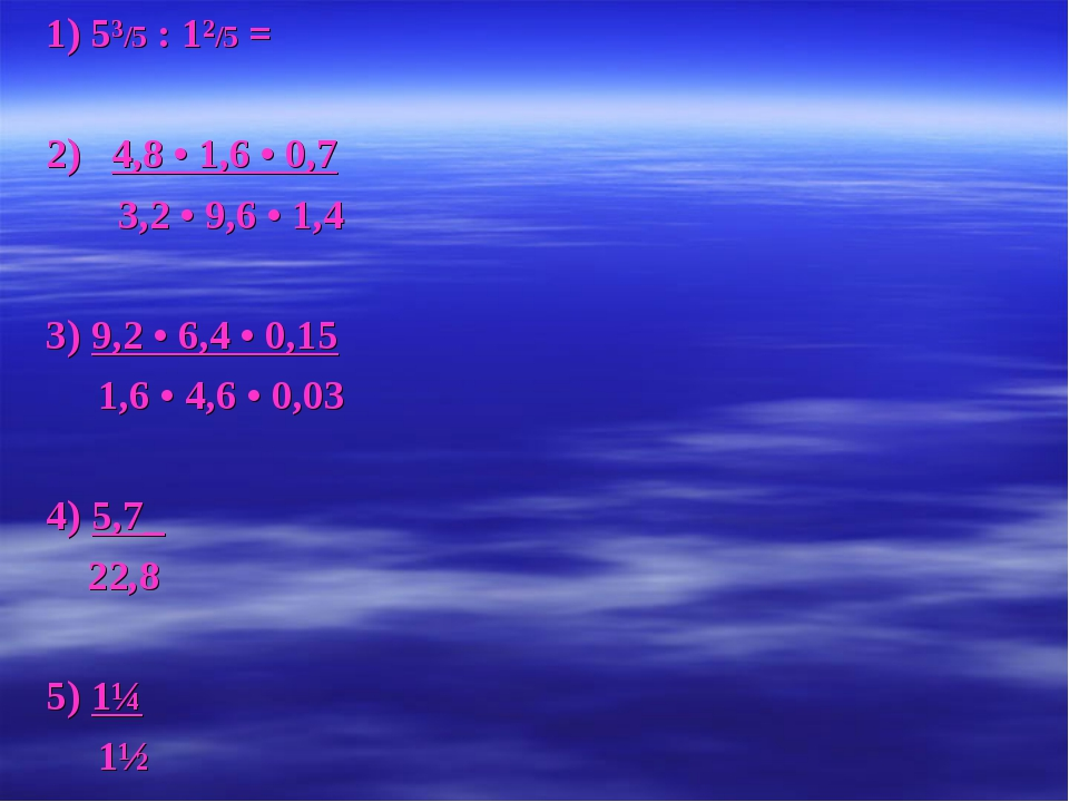 1) 5³/5 : 1²/5 = 2) 4,8 • 1,6 • 0,7 3,2 • 9,6 • 1,4 3) 9,2 • 6,4 • 0,15 1,6 •...