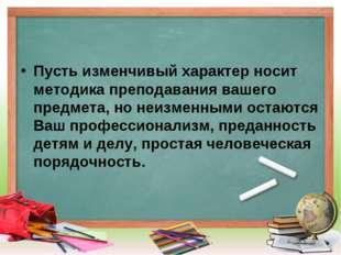 Пусть изменчивый характер носит методика преподавания вашего предмета, но неи
