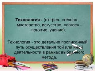 Технология - (от греч. «техно» - мастерство, искусство, «логос» - понятие, уч