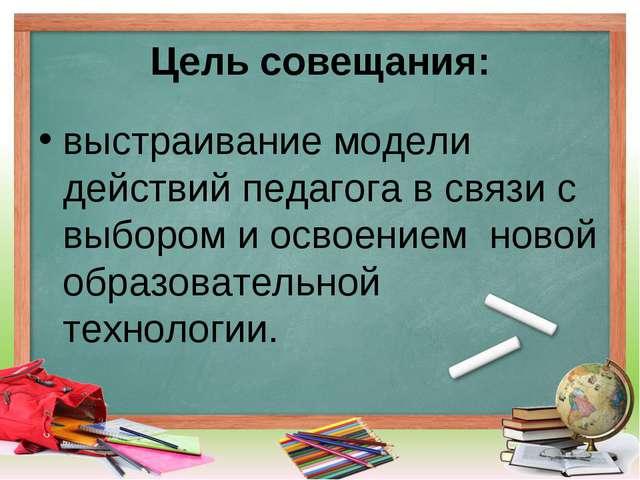 Цель совещания: выстраивание модели действий педагога в связи с выбором и осв...