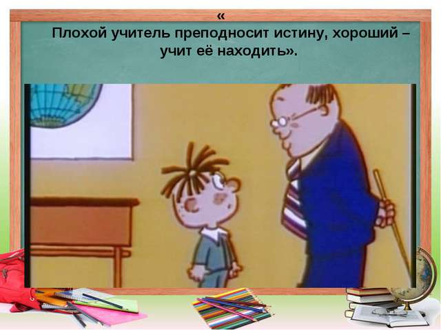 « Плохой учитель преподносит истину, хороший – учит её находить».
