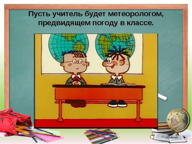 Пусть учитель будет метеорологом, предвидящем погоду в классе.