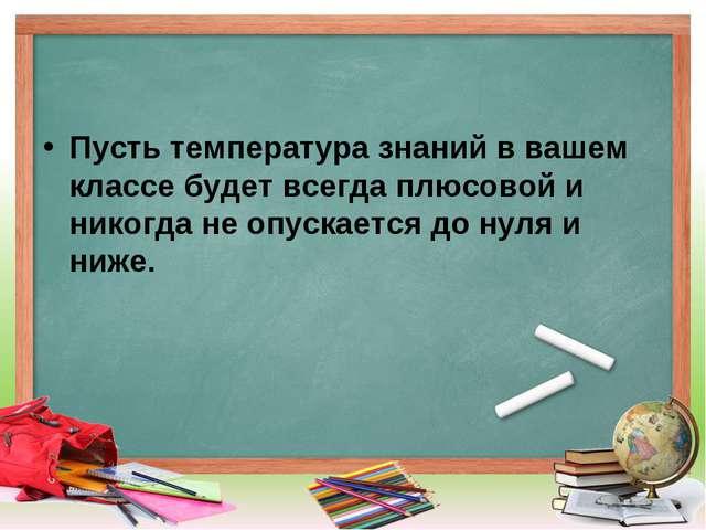Пусть температура знаний в вашем классе будет всегда плюсовой и никогда не оп...