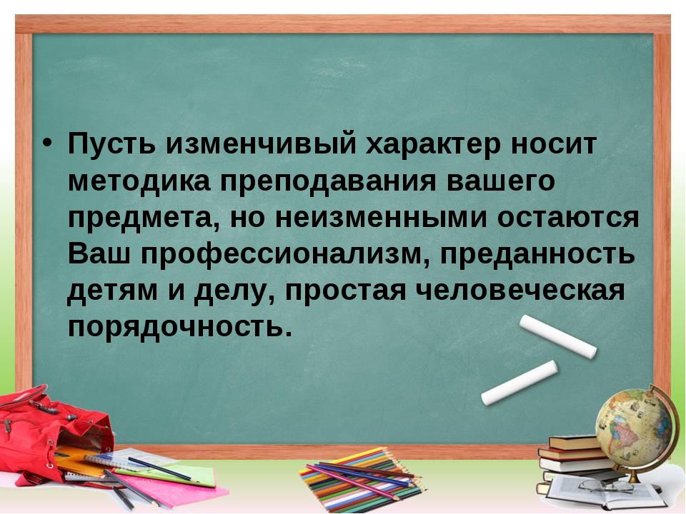Пусть изменчивый характер носит методика преподавания вашего предмета, но неи...