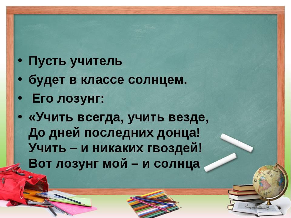 Пусть учитель будет в классе солнцем. Его лозунг: «Учить всегда, учить везде,...
