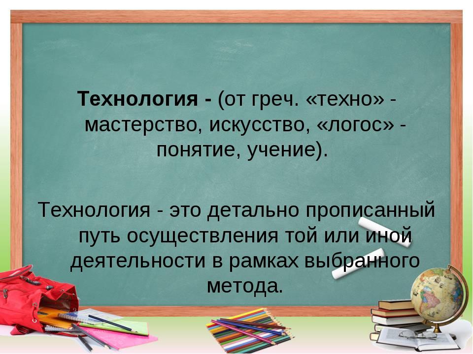 Технология - (от греч. «техно» - мастерство, искусство, «логос» - понятие, уч...