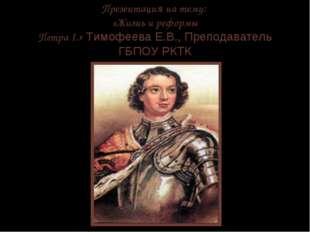 Презентация на тему: «Жизнь и реформы Петра I.» Тимофеева Е.В., Преподаватель