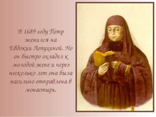 В 1689 году Петр женился на Евдокии Лопухиной. Но он быстро охладел к молодой