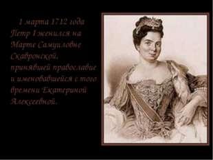 1 марта 1712 года Петр I женился на Марте Самуиловне Cкавронской, принявшей