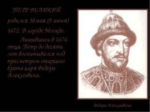 Федора Алексеевича ПЕТР ВЕЛИКИЙ родился 30мая (9 июня) 1672. В городе Москве.