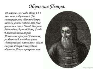 Обучение Петра. 22 марта 1677 года Петр I в 5 лет начал обучаться. По старору