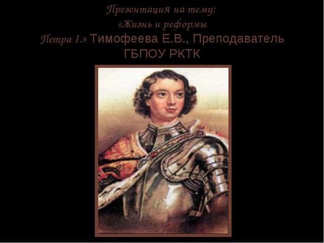 Презентация на тему: «Жизнь и реформы Петра I.» Тимофеева Е.В., Преподаватель...