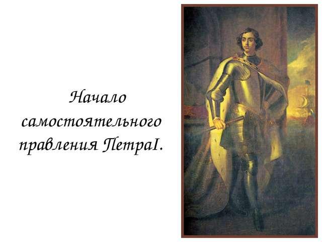 Начало самостоятельного правления ПетраI.