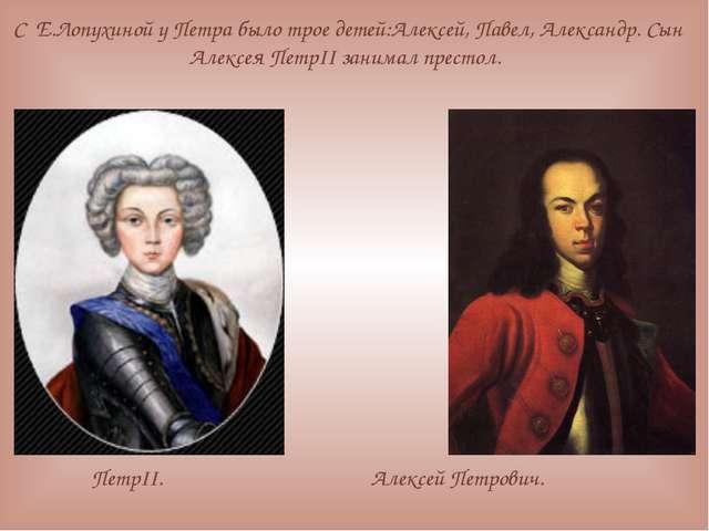 С Е.Лопухиной у Петра было трое детей:Алексей, Павел, Александр. Сын Алексея...