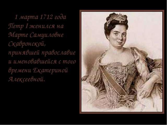 1 марта 1712 года Петр I женился на Марте Самуиловне Cкавронской, принявшей...